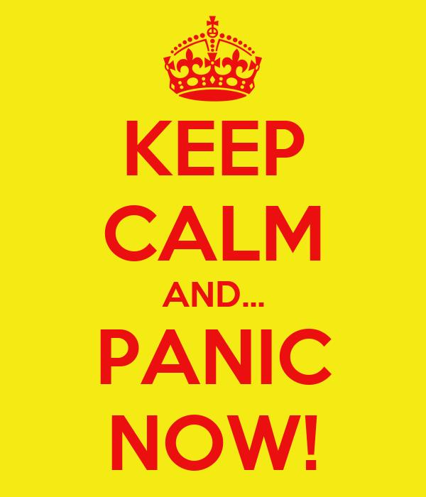 KEEP CALM AND... PANIC NOW!