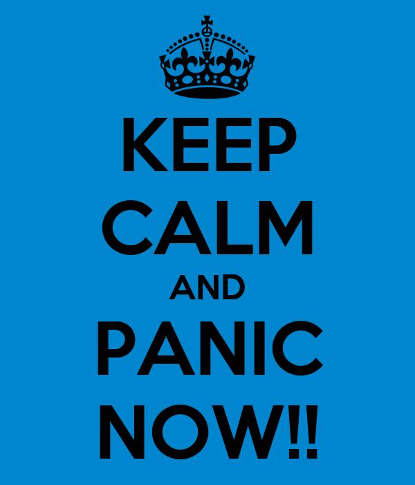 KEEP CALM AND PANIC NOW!!