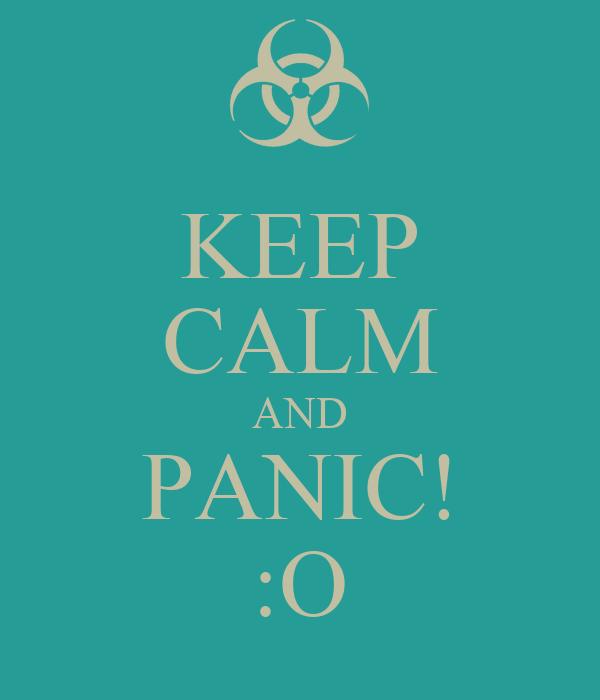 KEEP CALM AND PANIC! :O