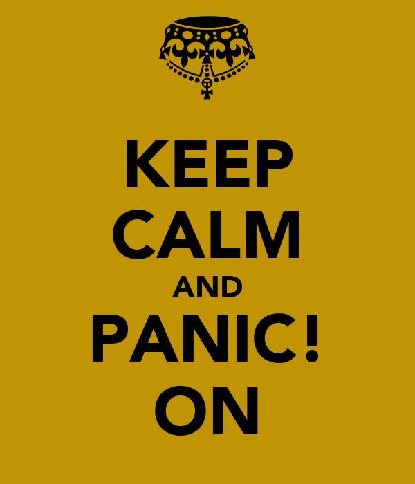 KEEP CALM AND PANIC! ON