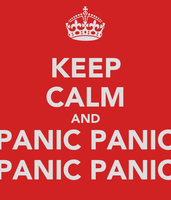 KEEP CALM AND PANIC PANIC PANIC PANIC