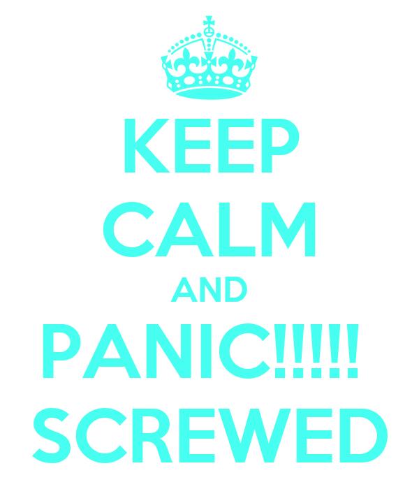 KEEP CALM AND PANIC!!!!!  SCREWED