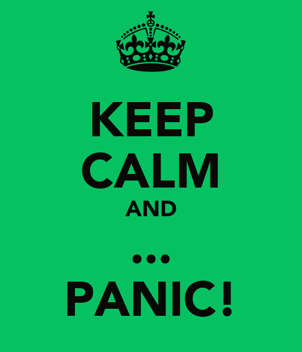 KEEP CALM AND ... PANIC!