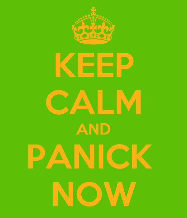 KEEP CALM AND PANICK  NOW