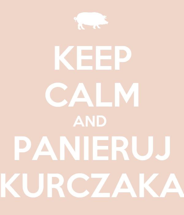 KEEP CALM AND  PANIERUJ KURCZAKA