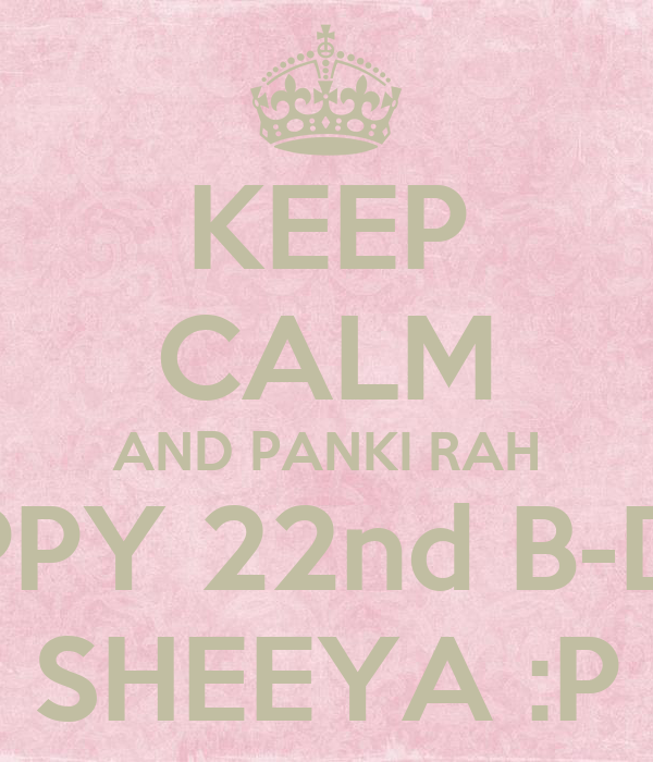 KEEP CALM AND PANKI RAH HAPPY 22nd B-DAY SHEEYA :P