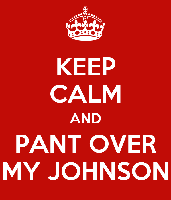 KEEP CALM AND PANT OVER MY JOHNSON
