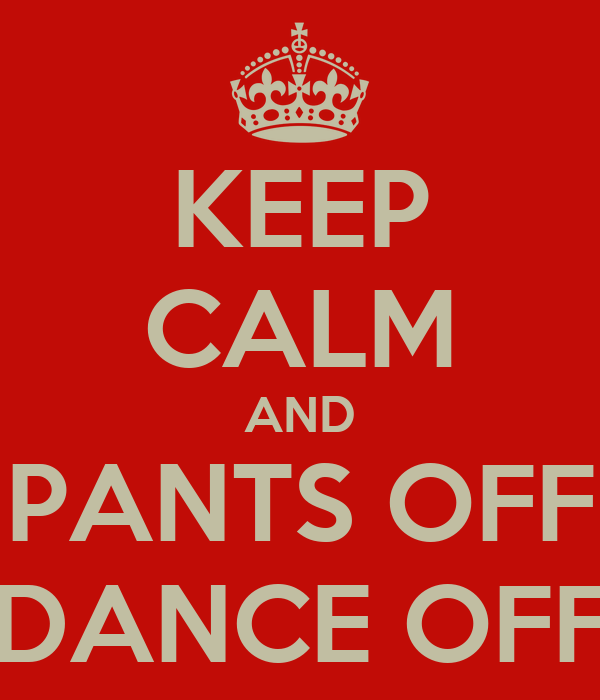 KEEP CALM AND PANTS OFF DANCE OFF