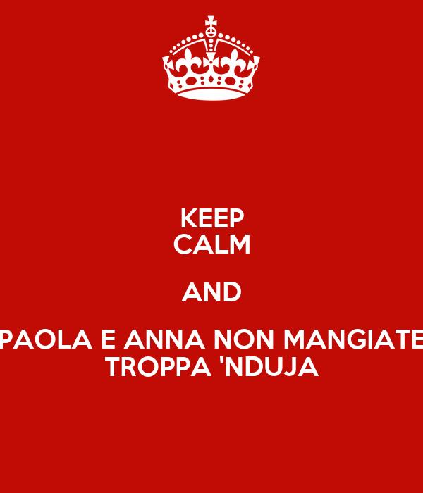 KEEP CALM AND PAOLA E ANNA NON MANGIATE TROPPA 'NDUJA