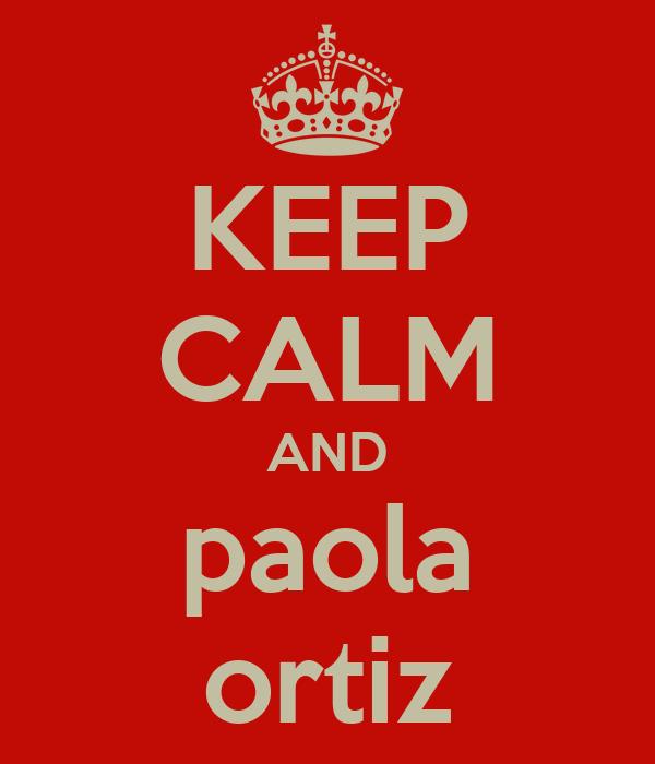 KEEP CALM AND paola ortiz
