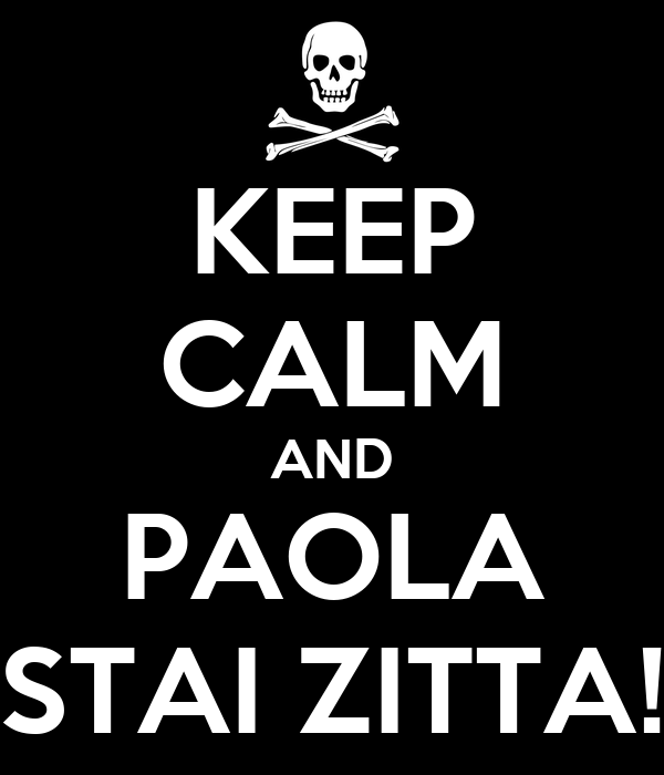 KEEP CALM AND PAOLA STAI ZITTA!