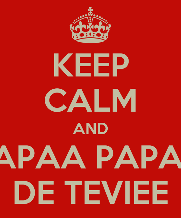 KEEP CALM AND PAPAA PAPAA DE TEVIEE