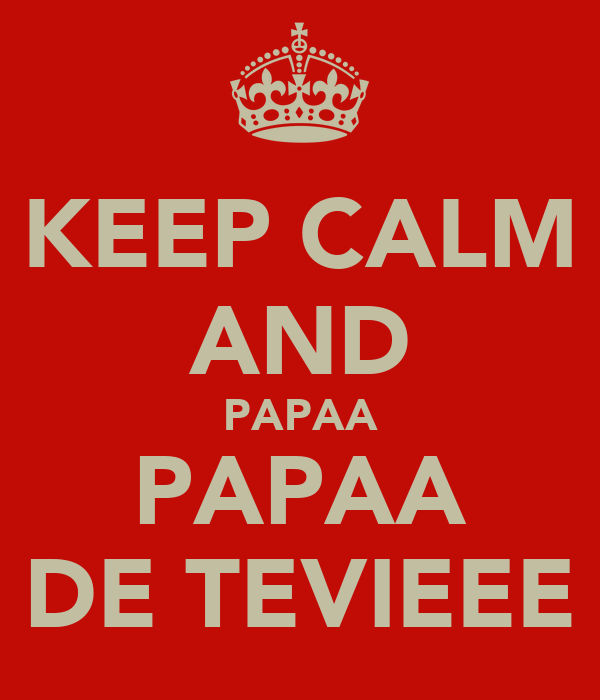 KEEP CALM AND PAPAA PAPAA DE TEVIEEE