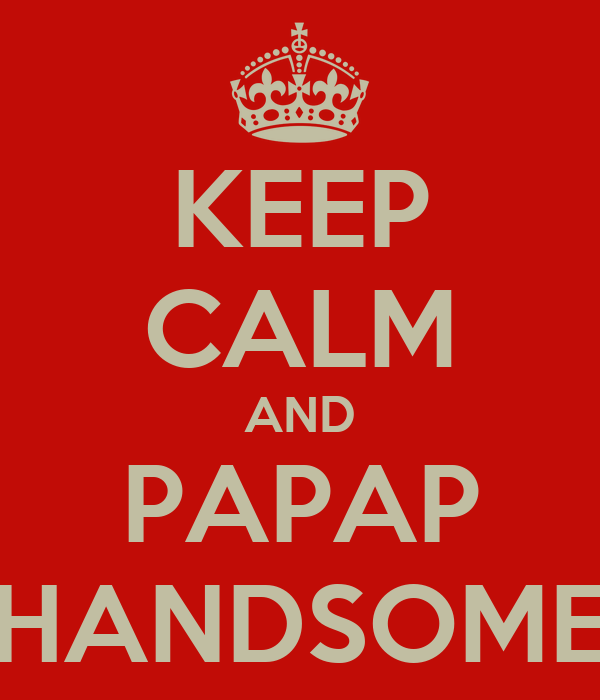 KEEP CALM AND PAPAP HANDSOME