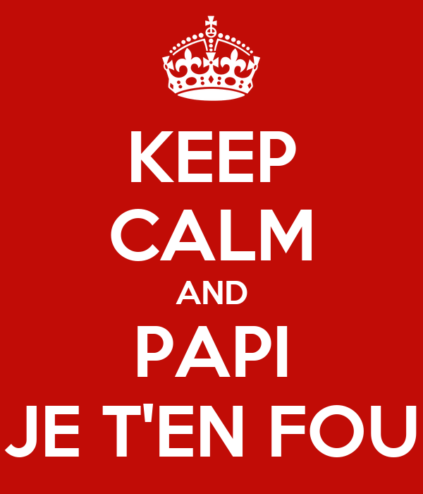 KEEP CALM AND PAPI JE T'EN FOU