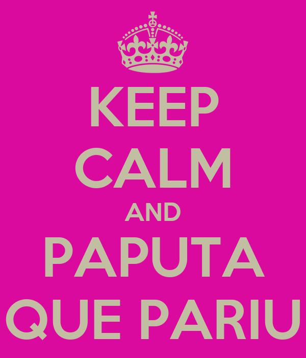 KEEP CALM AND PAPUTA QUE PARIU