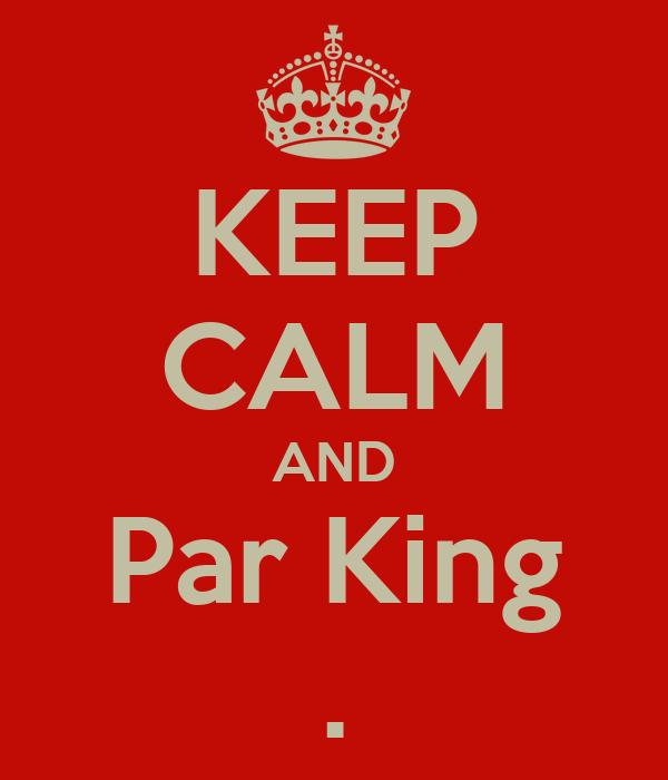 KEEP CALM AND Par King .