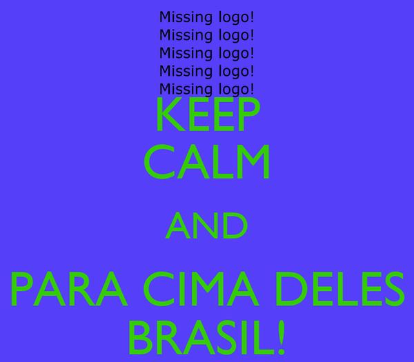 KEEP CALM AND PARA CIMA DELES BRASIL!