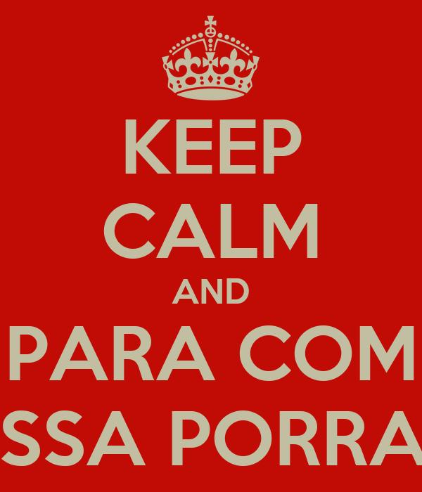 KEEP CALM AND PARA COM ESSA PORRA !