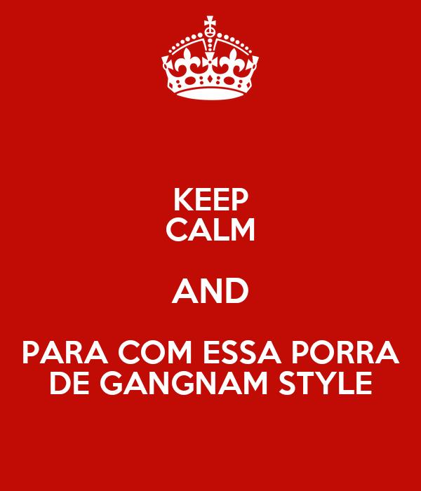 KEEP CALM AND PARA COM ESSA PORRA DE GANGNAM STYLE