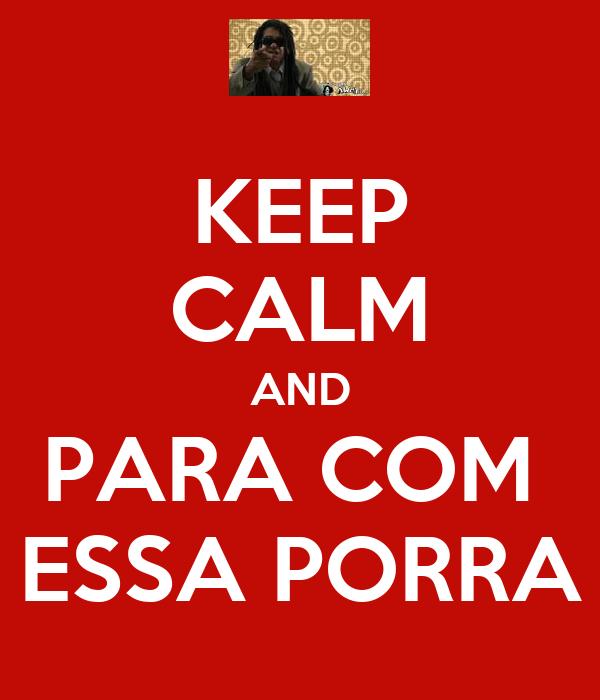 KEEP CALM AND PARA COM  ESSA PORRA