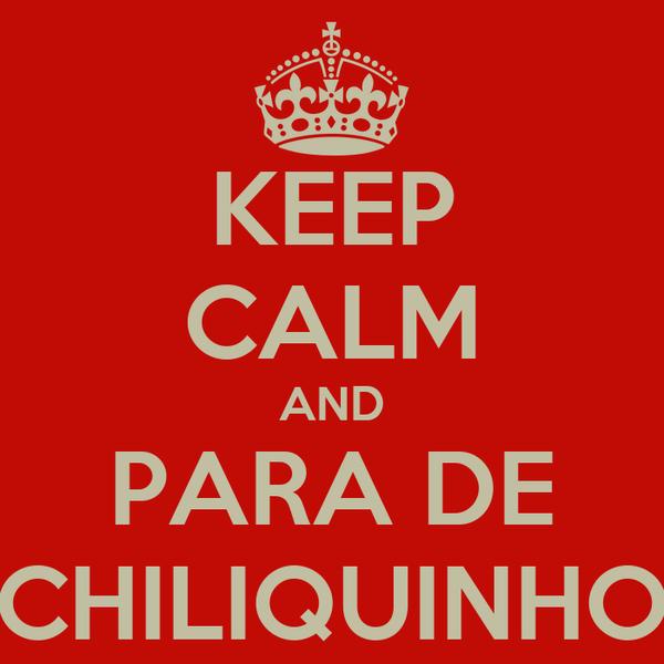 KEEP CALM AND PARA DE CHILIQUINHO