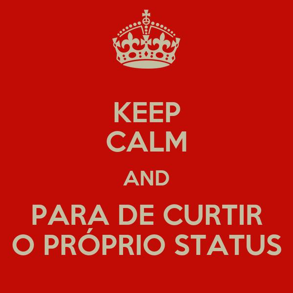 KEEP CALM AND PARA DE CURTIR O PRÓPRIO STATUS
