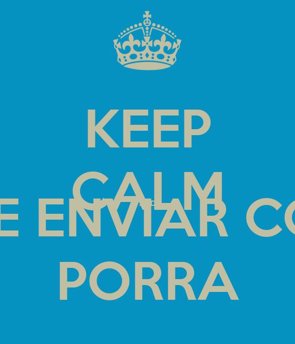 KEEP CALM AND PARA DE ENVIAR CONVITES PORRA