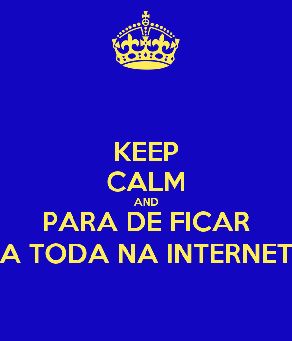 KEEP CALM AND PARA DE FICAR A TODA NA INTERNET
