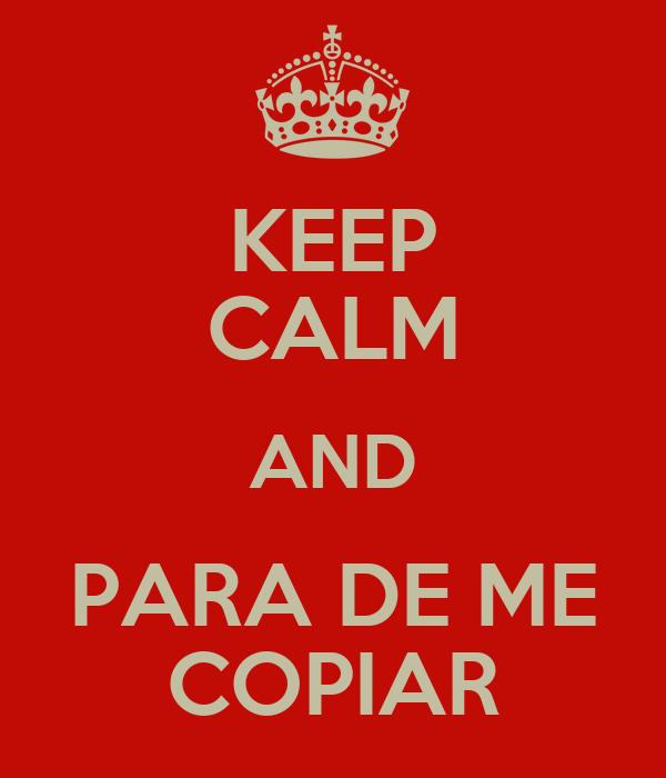 KEEP CALM AND PARA DE ME COPIAR