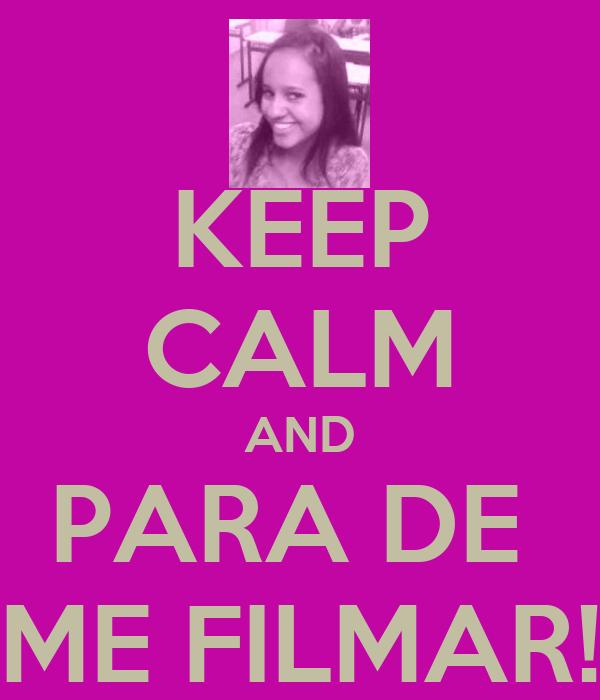 KEEP CALM AND PARA DE  ME FILMAR!