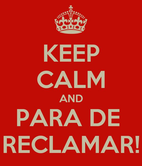 KEEP CALM AND PARA DE  RECLAMAR!