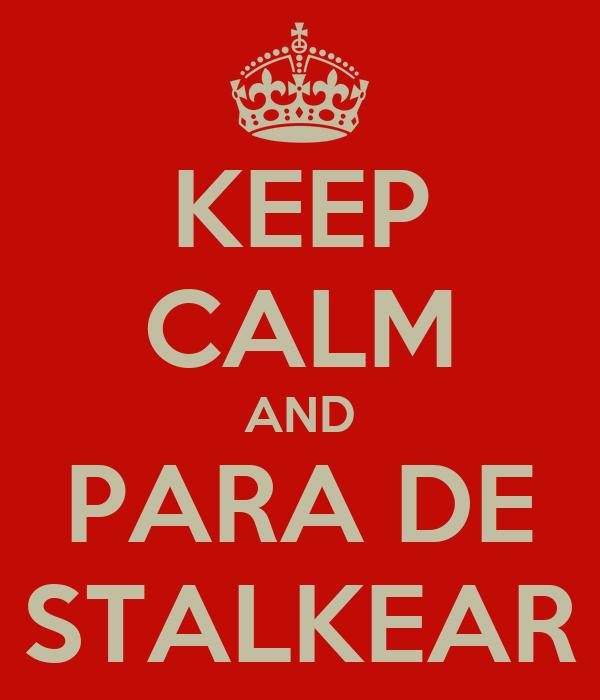 KEEP CALM AND PARA DE STALKEAR