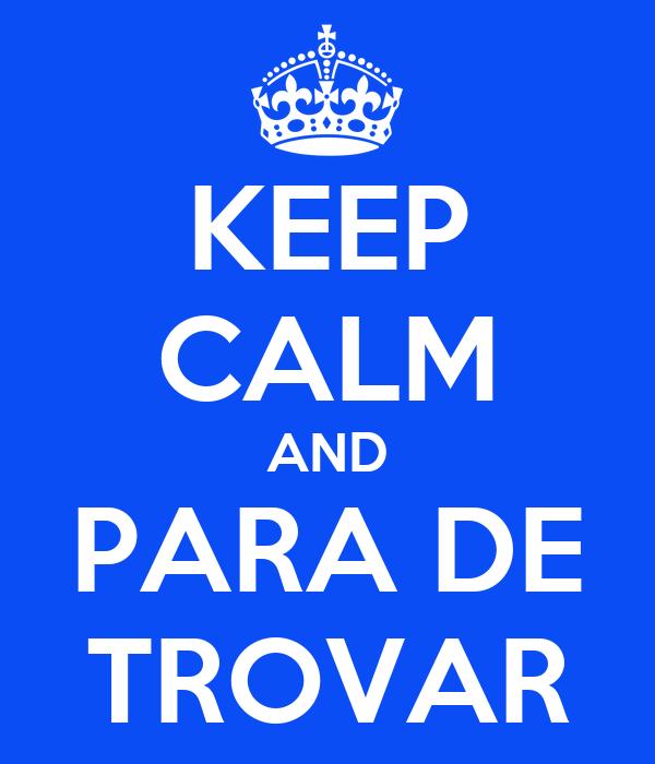 KEEP CALM AND PARA DE TROVAR