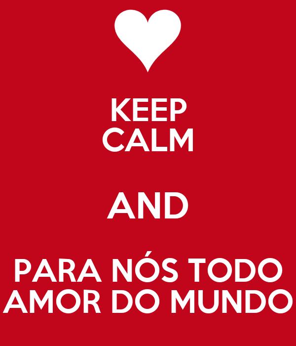 KEEP CALM AND PARA NÓS TODO AMOR DO MUNDO