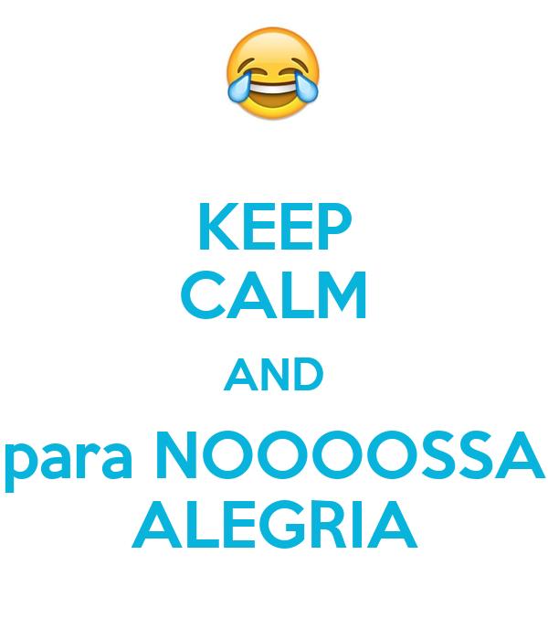 KEEP CALM AND para NOOOOSSA ALEGRIA