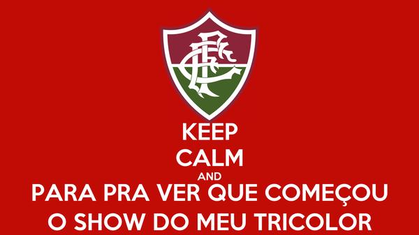 KEEP CALM AND PARA PRA VER QUE COMEÇOU O SHOW DO MEU TRICOLOR