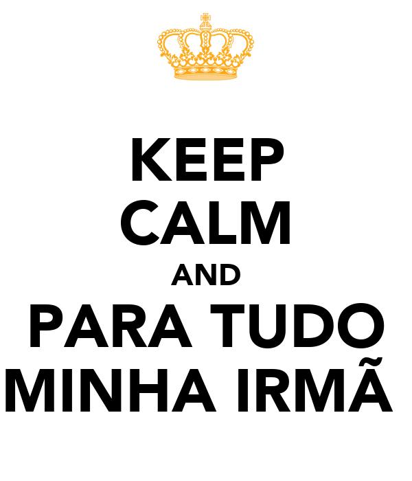 KEEP CALM AND PARA TUDO MINHA IRMÃ