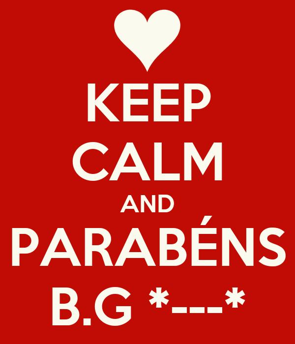 KEEP CALM AND PARABÉNS B.G *---*