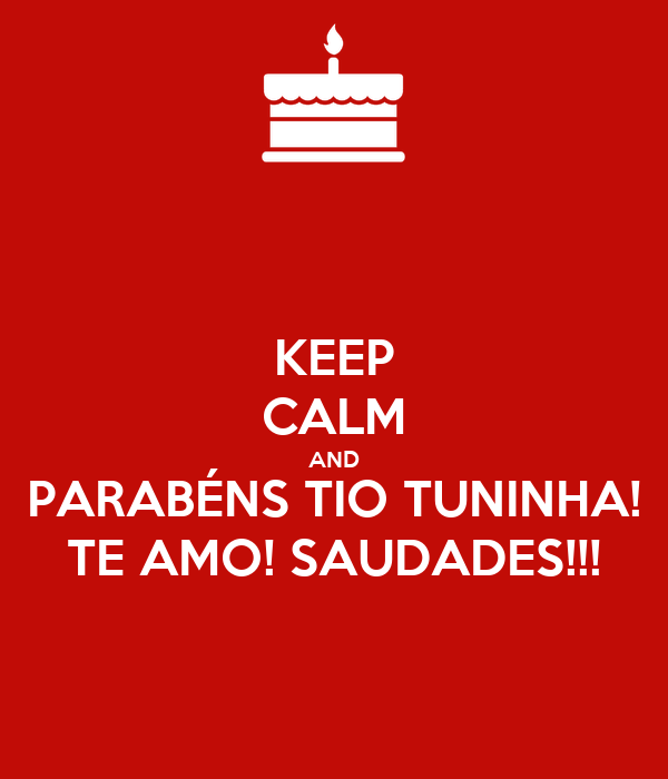 KEEP CALM AND PARABÉNS TIO TUNINHA! TE AMO! SAUDADES!!!