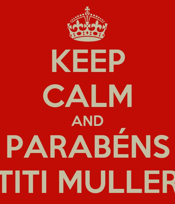 KEEP CALM AND PARABÉNS TITI MULLER