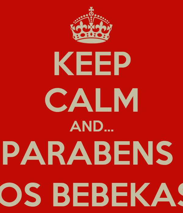 KEEP CALM AND... PARABENS  AOS BEBEKAS:)