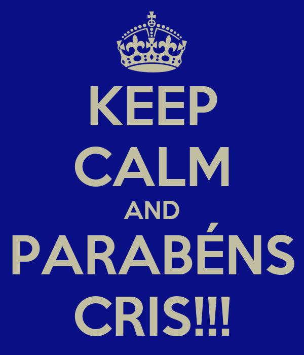 KEEP CALM AND PARABÉNS CRIS!!!