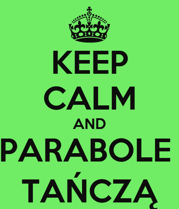 KEEP CALM AND PARABOLE  TAŃCZĄ