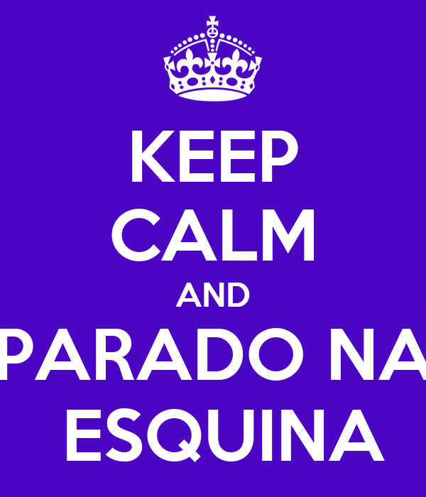KEEP CALM AND PARADO NA  ESQUINA