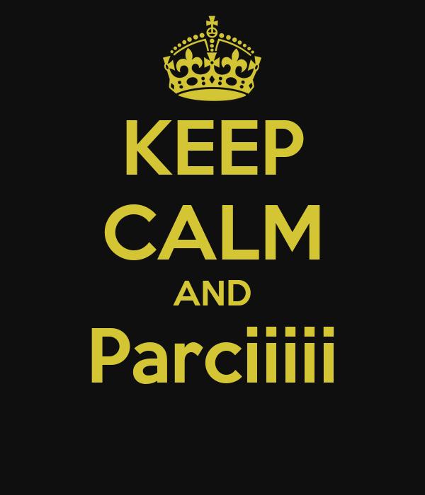 KEEP CALM AND Parciiiii