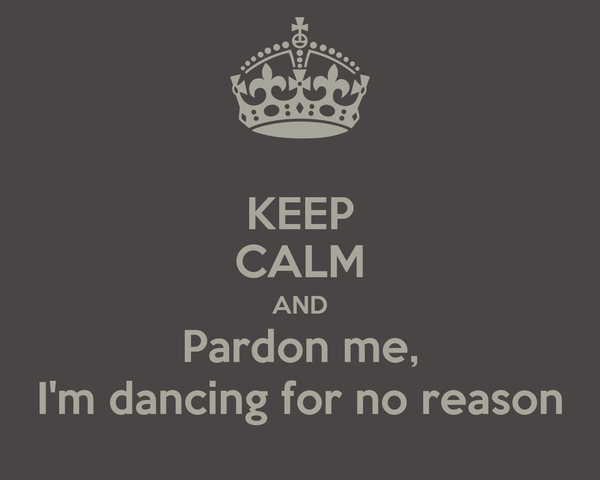 KEEP CALM AND Pardon me, I'm dancing for no reason