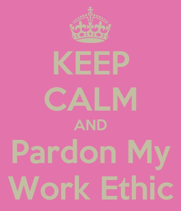 KEEP CALM AND Pardon My Work Ethic