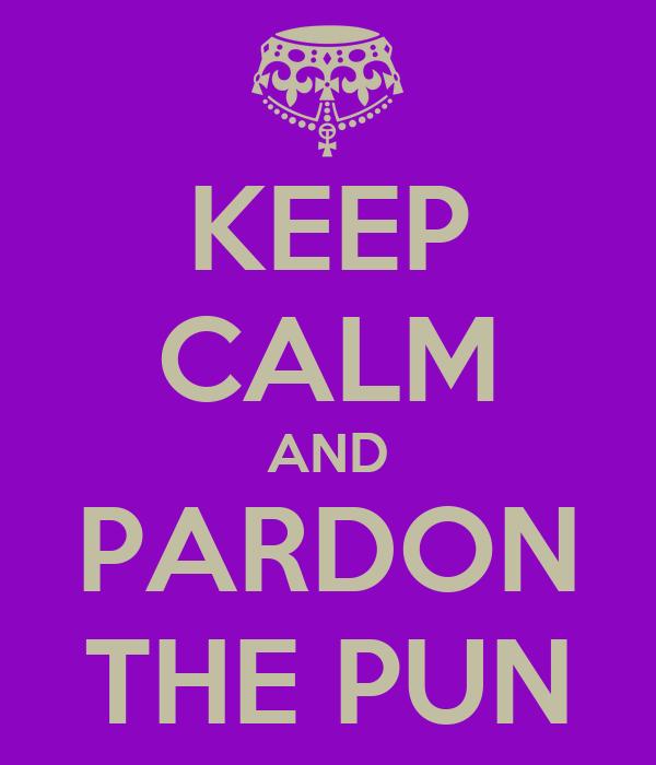 KEEP CALM AND PARDON THE PUN