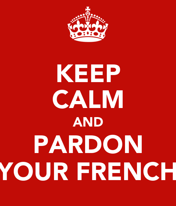 KEEP CALM AND PARDON YOUR FRENCH